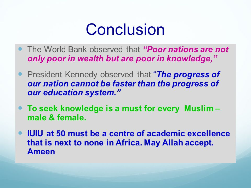 Conclusion The World Bank observed that Poor nations are not only poor in wealth but are poor in knowledge, President Kennedy observed that The progress of our nation cannot be faster than the progress of our education system.