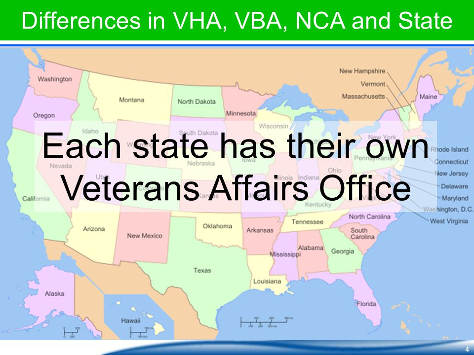 4 Differences in VHA, VBA, NCA and State Each state has their own Veterans Affairs Office