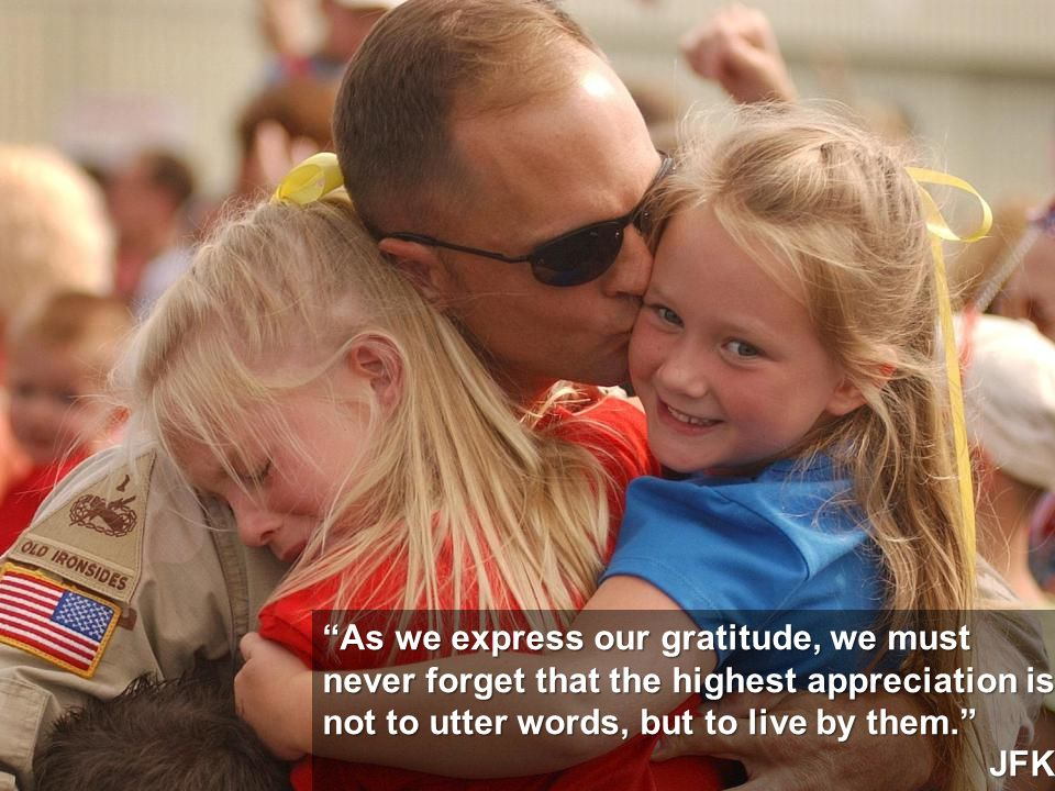 5 As we express our gratitude, we must never forget that the highest appreciation is not to utter words, but to live by them. JFK