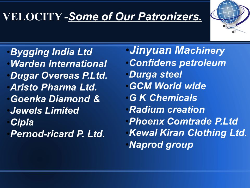 VELOCITY - Some of Our Patronizers. Jinyuan Ma chinery Confidens petroleum Durga steel GCM World wide G K Chemicals Radium creation Phoenx Comtrade P.