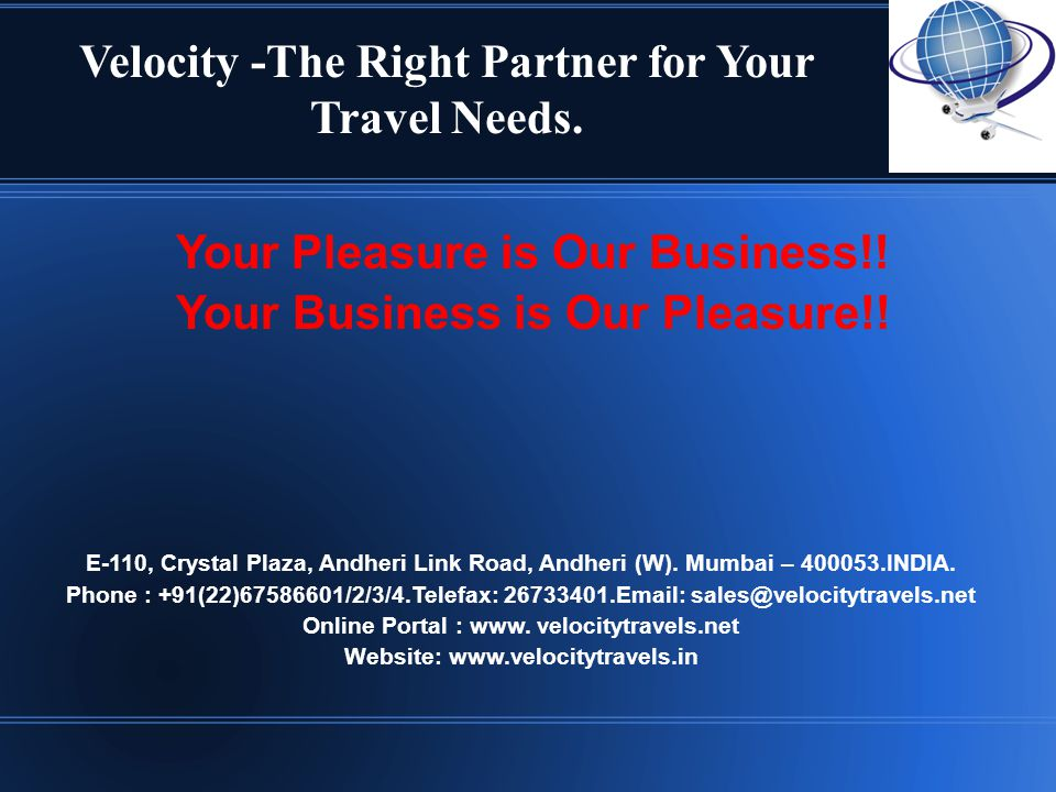 Velocity -The Right Partner for Your Travel Needs. Your Pleasure is Our Business!! Your Business is Our Pleasure!! E-110, Crystal Plaza, Andheri Link