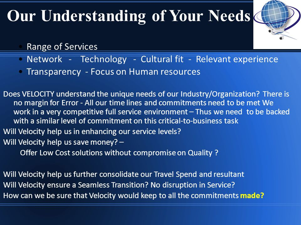 Our Understanding of Your Needs Range of Services Network - Technology - Cultural fit - Relevant experience Transparency - Focus on Human resources Does VELOCITY understand the unique needs of our Industry/Organization.