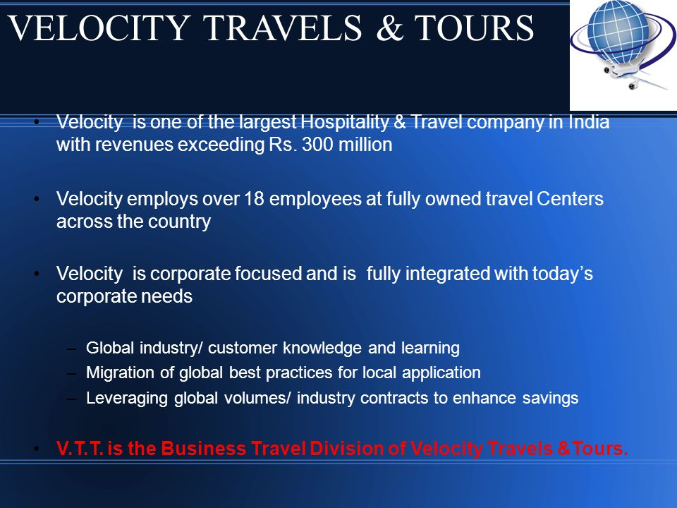 Velocity is one of the largest Hospitality & Travel company in India with revenues exceeding Rs. 300 million Velocity employs over 18 employees at ful