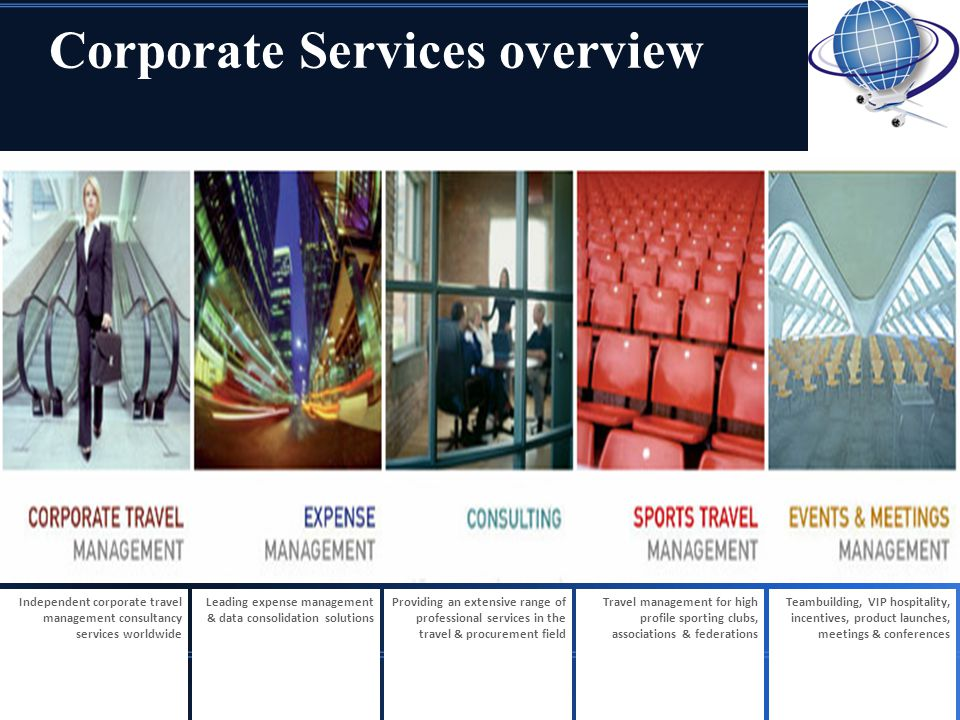 Corporate Services overview Independent corporate travel management consultancy services worldwide Leading expense management & data consolidation solutions Providing an extensive range of professional services in the travel & procurement field Travel management for high profile sporting clubs, associations & federations Teambuilding, VIP hospitality, incentives, product launches, meetings & conferences