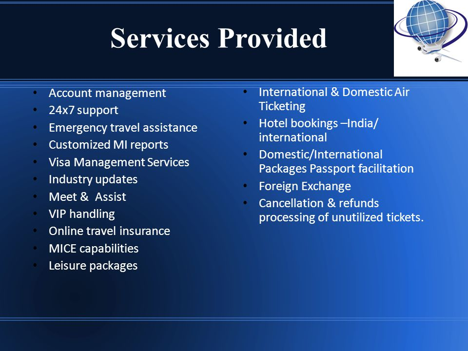 Services Provided International & Domestic Air Ticketing Hotel bookings –India/ international Domestic/International Packages Passport facilitation Foreign Exchange Cancellation & refunds processing of unutilized tickets.