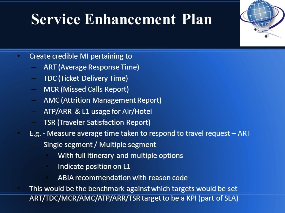 Service Enhancement Plan Create credible MI pertaining to – ART (Average Response Time) – TDC (Ticket Delivery Time) – MCR (Missed Calls Report) – AMC