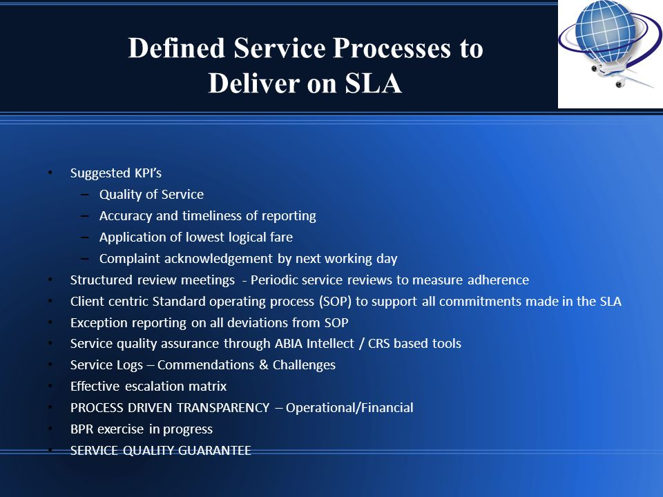Defined Service Processes to Deliver on SLA Suggested KPIs – Quality of Service – Accuracy and timeliness of reporting – Application of lowest logical fare – Complaint acknowledgement by next working day Structured review meetings - Periodic service reviews to measure adherence Client centric Standard operating process (SOP) to support all commitments made in the SLA Exception reporting on all deviations from SOP Service quality assurance through ABIA Intellect / CRS based tools Service Logs – Commendations & Challenges Effective escalation matrix PROCESS DRIVEN TRANSPARENCY – Operational/Financial BPR exercise in progress SERVICE QUALITY GUARANTEE