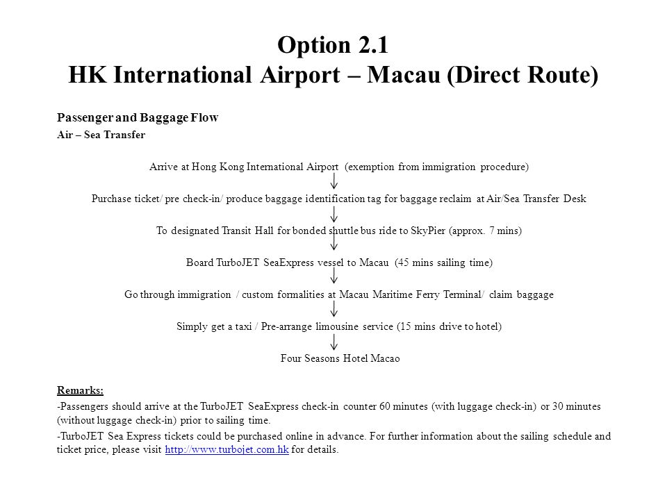 Option 2.1 HK International Airport – Macau (Direct Route) Passenger and Baggage Flow Air – Sea Transfer Arrive at Hong Kong International Airport (exemption from immigration procedure) Purchase ticket/ pre check-in/ produce baggage identification tag for baggage reclaim at Air/Sea Transfer Desk To designated Transit Hall for bonded shuttle bus ride to SkyPier (approx.