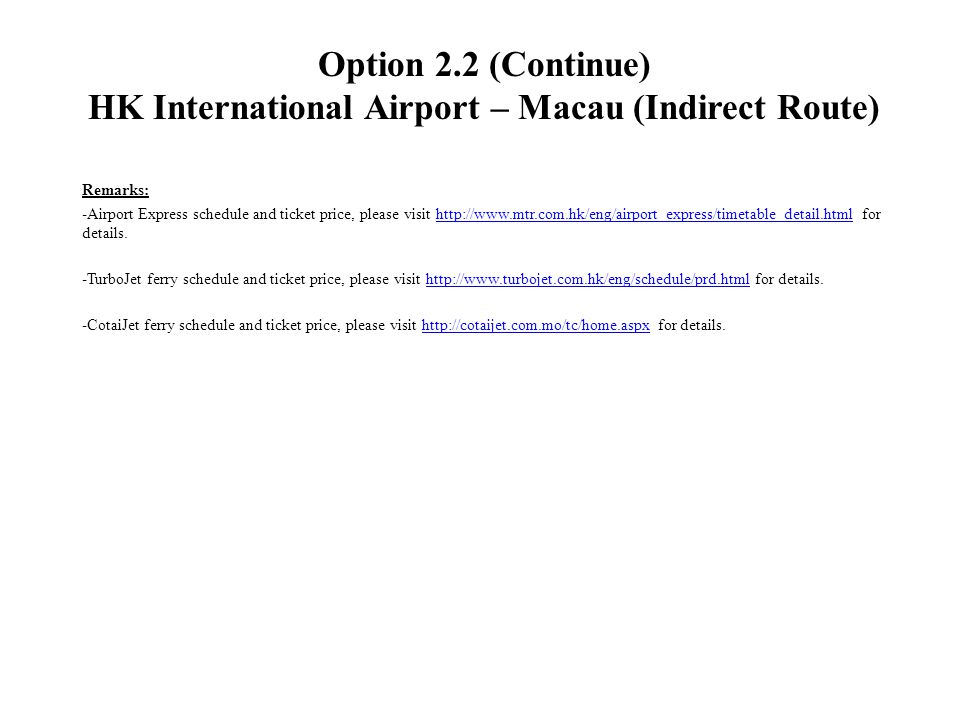 Option 2.2 (Continue) HK International Airport – Macau (Indirect Route) Remarks: -Airport Express schedule and ticket price, please visit http://www.mtr.com.hk/eng/airport_express/timetable_detail.html for details.http://www.mtr.com.hk/eng/airport_express/timetable_detail.html -TurboJet ferry schedule and ticket price, please visit http://www.turbojet.com.hk/eng/schedule/prd.html for details.http://www.turbojet.com.hk/eng/schedule/prd.html -CotaiJet ferry schedule and ticket price, please visit http://cotaijet.com.mo/tc/home.aspx for details.http://cotaijet.com.mo/tc/home.aspx