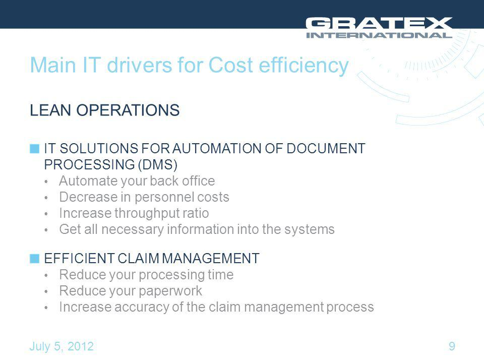 Main IT drivers for Cost efficiency LEAN OPERATIONS IT SOLUTIONS FOR AUTOMATION OF DOCUMENT PROCESSING (DMS) Automate your back office Decrease in personnel costs Increase throughput ratio Get all necessary information into the systems EFFICIENT CLAIM MANAGEMENT Reduce your processing time Reduce your paperwork Increase accuracy of the claim management process 9July 5, 2012