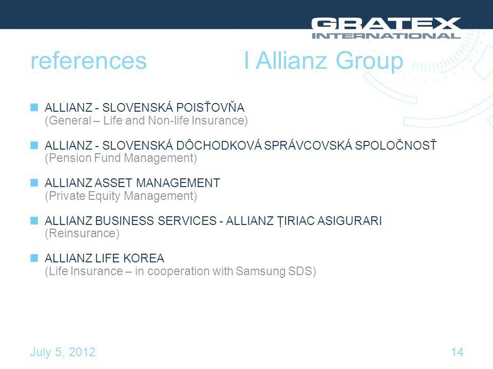 references ALLIANZ - SLOVENSKÁ POISŤOVŇA (General – Life and Non-life Insurance) ALLIANZ - SLOVENSKÁ DÔCHODKOVÁ SPRÁVCOVSKÁ SPOLOČNOSŤ (Pension Fund Management) ALLIANZ ASSET MANAGEMENT (Private Equity Management) ALLIANZ BUSINESS SERVICES - ALLIANZ ŢIRIAC ASIGURARI (Reinsurance) ALLIANZ LIFE KOREA (Life Insurance – in cooperation with Samsung SDS) I Allianz Group 14 July 5, 2012