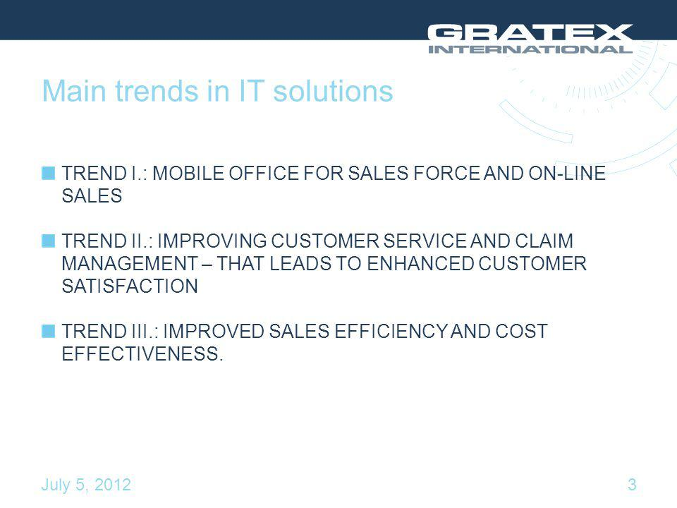 Main trends in IT solutions TREND I.: MOBILE OFFICE FOR SALES FORCE AND ON-LINE SALES TREND II.: IMPROVING CUSTOMER SERVICE AND CLAIM MANAGEMENT – THAT LEADS TO ENHANCED CUSTOMER SATISFACTION TREND III.: IMPROVED SALES EFFICIENCY AND COST EFFECTIVENESS.