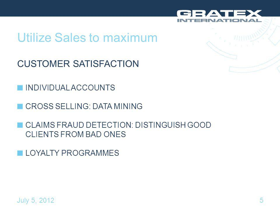 Utilize Sales to maximum CUSTOMER SATISFACTION INDIVIDUAL ACCOUNTS CROSS SELLING: DATA MINING CLAIMS FRAUD DETECTION: DISTINGUISH GOOD CLIENTS FROM BAD ONES LOYALTY PROGRAMMES 5July 5, 2012