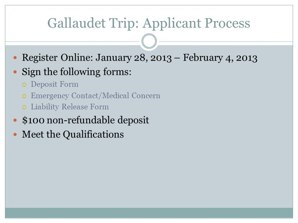 Gallaudet Trip: Applicant Process Register Online: January 28, 2013 – February 4, 2013 Sign the following forms: Deposit Form Emergency Contact/Medica