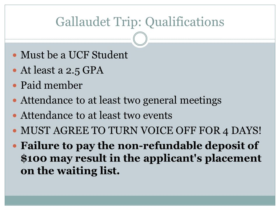 Gallaudet Trip: Qualifications Must be a UCF Student At least a 2.5 GPA Paid member Attendance to at least two general meetings Attendance to at least