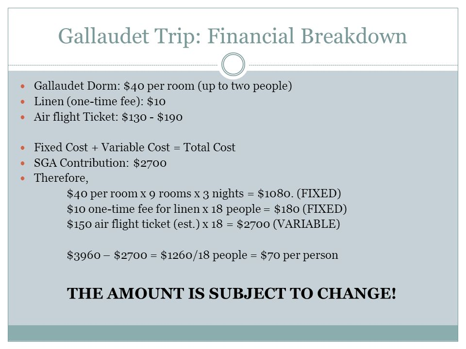 Gallaudet Trip: Financial Breakdown Gallaudet Dorm: $40 per room (up to two people) Linen (one-time fee): $10 Air flight Ticket: $130 - $190 Fixed Cos