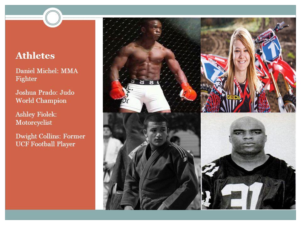 Athletes Daniel Michel: MMA Fighter Joshua Prado: Judo World Champion Ashley Fiolek: Motorcyclist Dwight Collins: Former UCF Football Player