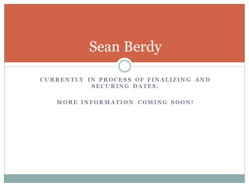 CURRENTLY IN PROCESS OF FINALIZING AND SECURING DATES. MORE INFORMATION COMING SOON! Sean Berdy