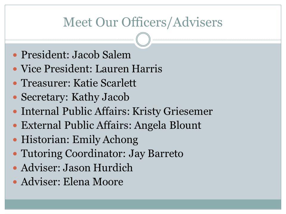 Meet Our Officers/Advisers President: Jacob Salem Vice President: Lauren Harris Treasurer: Katie Scarlett Secretary: Kathy Jacob Internal Public Affai