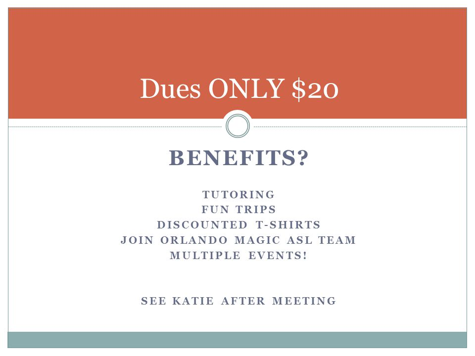 BENEFITS? TUTORING FUN TRIPS DISCOUNTED T-SHIRTS JOIN ORLANDO MAGIC ASL TEAM MULTIPLE EVENTS! SEE KATIE AFTER MEETING Dues ONLY $20