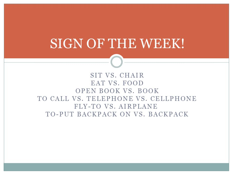 SIT VS. CHAIR EAT VS. FOOD OPEN BOOK VS. BOOK TO CALL VS. TELEPHONE VS. CELLPHONE FLY-TO VS. AIRPLANE TO-PUT BACKPACK ON VS. BACKPACK SIGN OF THE WEEK