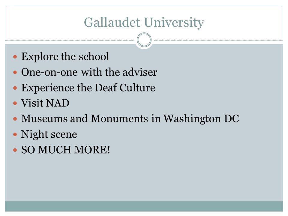 Gallaudet University Explore the school One-on-one with the adviser Experience the Deaf Culture Visit NAD Museums and Monuments in Washington DC Night
