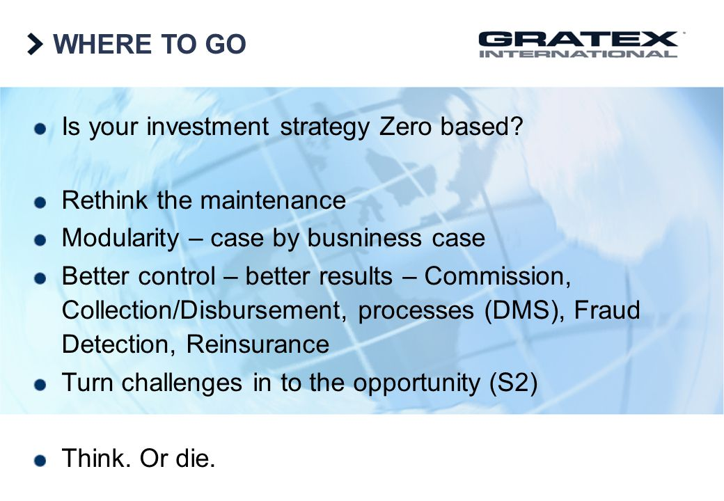 WHERE TO GO Is your investment strategy Zero based? Rethink the maintenance Modularity – case by busniness case Better control – better results – Comm