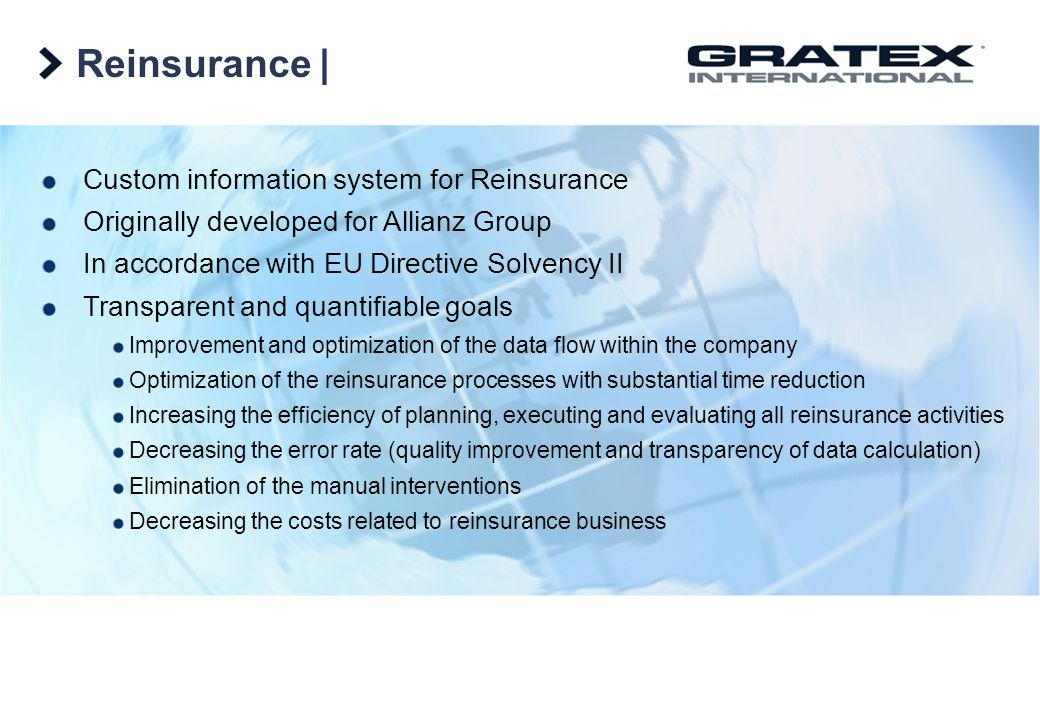 Reinsurance   Custom information system for Reinsurance Originally developed for Allianz Group In accordance with EU Directive Solvency II Transparent