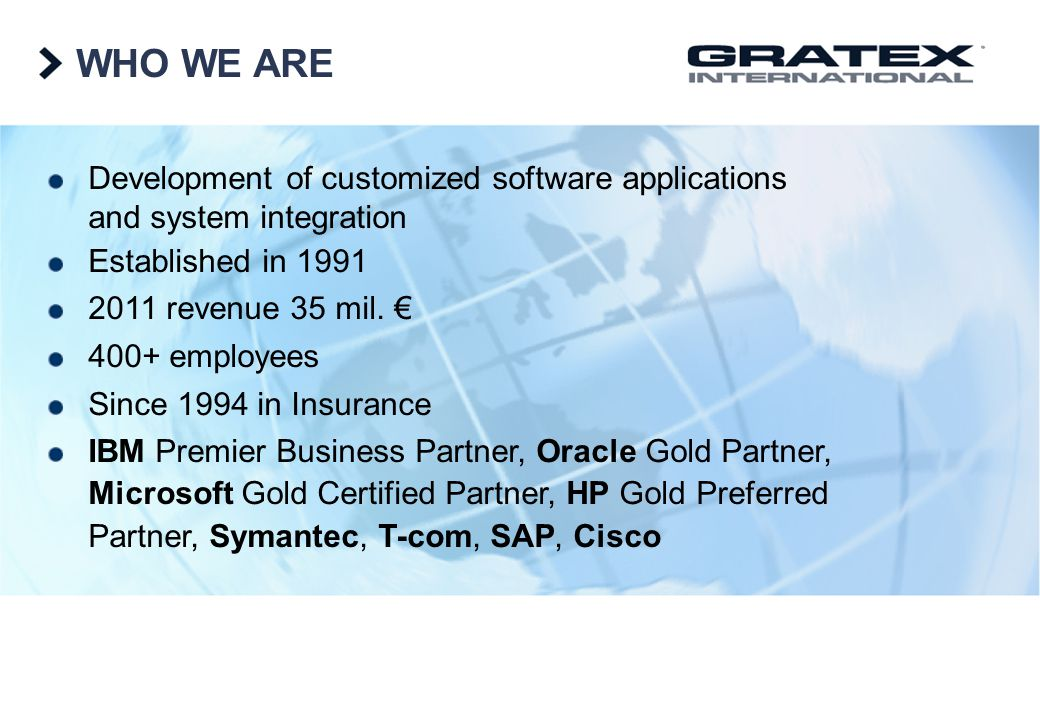WHO WE ARE Development of customized software applications and system integration Established in 1991 2011 revenue 35 mil. 400+ employees Since 1994 i