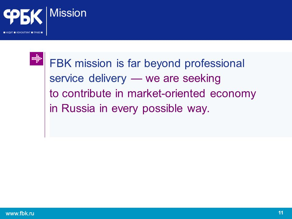 11 www.fbk.ru Mission FBK mission is far beyond professional service delivery we are seeking to contribute in market-oriented economy in Russia in eve