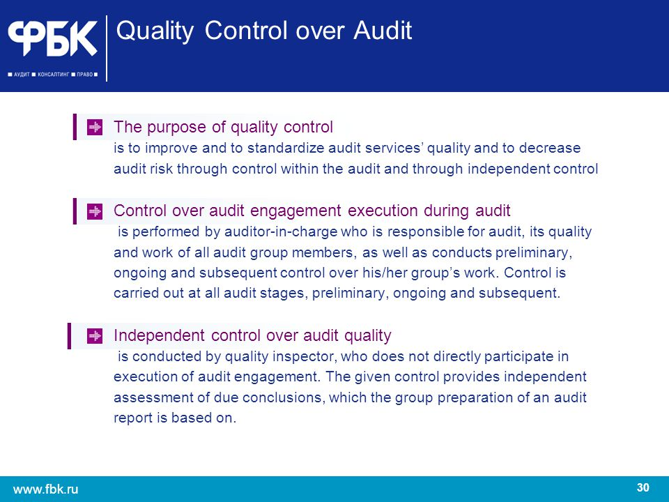 30 www.fbk.ru Quality Control over Audit The purpose of quality control is to improve and to standardize audit services quality and to decrease audit
