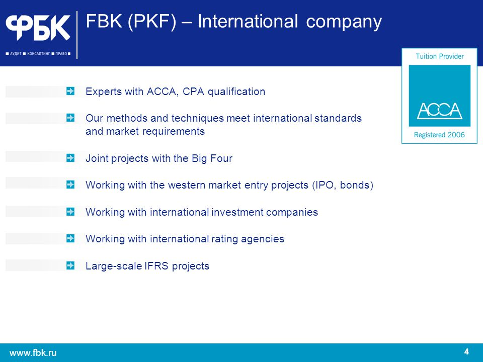 4 www.fbk.ru FBK (PKF) – International company Experts with ACCA, CPA qualification Our methods and techniques meet international standards and market