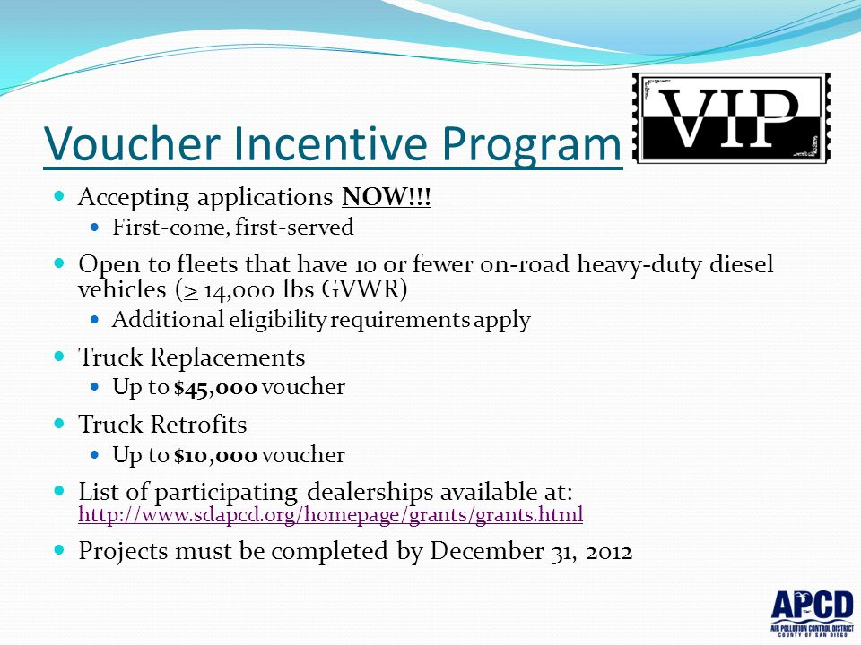 Voucher Incentive Program Accepting applications NOW!!! First-come, first-served Open to fleets that have 10 or fewer on-road heavy-duty diesel vehicl