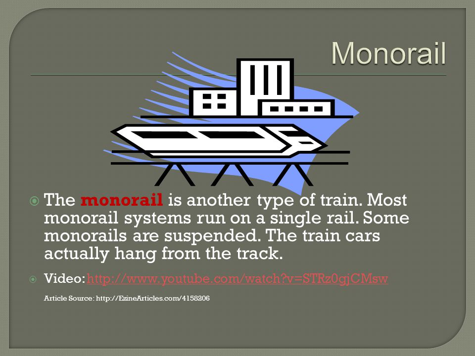 The monorail is another type of train. Most monorail systems run on a single rail.