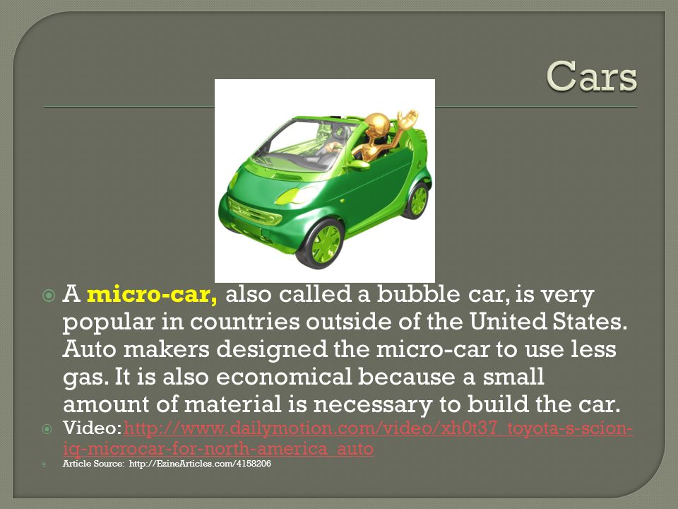A micro-car, also called a bubble car, is very popular in countries outside of the United States.