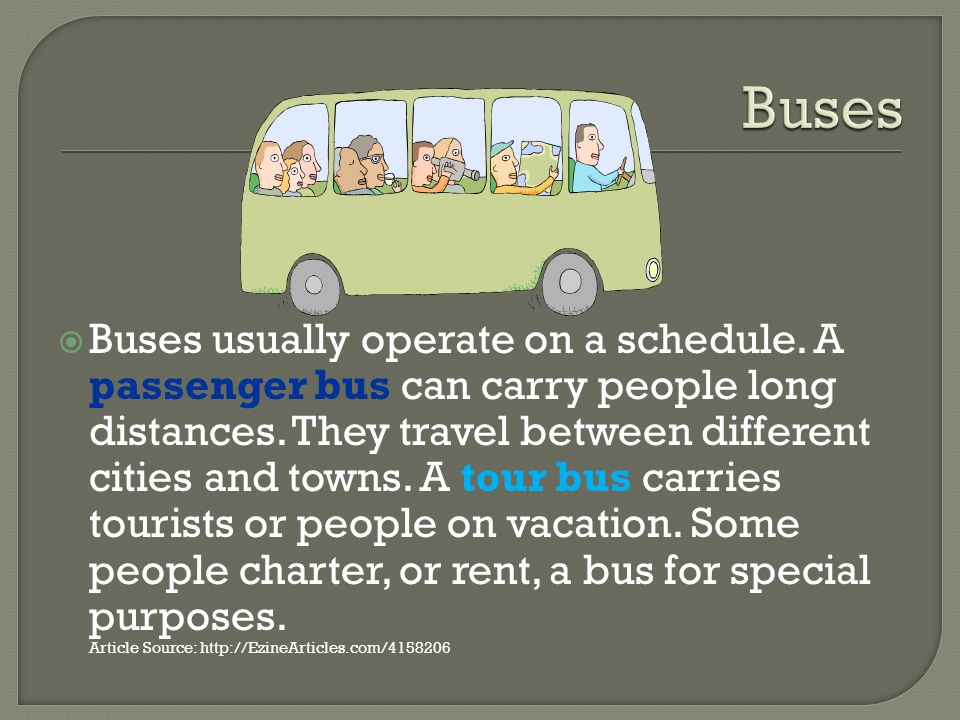 Buses usually operate on a schedule. A passenger bus can carry people long distances.