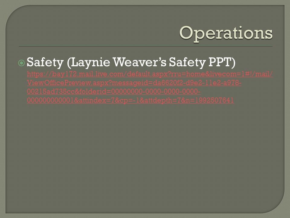 Safety (Laynie Weavers Safety PPT) https://bay172.mail.live.com/default.aspx rru=home&livecom=1#!/mail/ ViewOfficePreview.aspx messageid=da6620f2-d9e2-11e2-a978- 00215ad735cc&folderid=00000000-0000-0000-0000- 000000000001&attindex=7&cp=-1&attdepth=7&n=1992507641 https://bay172.mail.live.com/default.aspx rru=home&livecom=1#!/mail/ ViewOfficePreview.aspx messageid=da6620f2-d9e2-11e2-a978- 00215ad735cc&folderid=00000000-0000-0000-0000- 000000000001&attindex=7&cp=-1&attdepth=7&n=1992507641