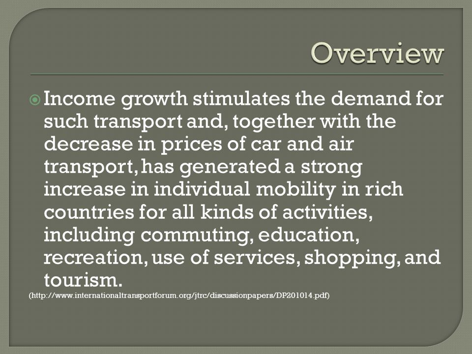 Income growth stimulates the demand for such transport and, together with the decrease in prices of car and air transport, has generated a strong increase in individual mobility in rich countries for all kinds of activities, including commuting, education, recreation, use of services, shopping, and tourism.