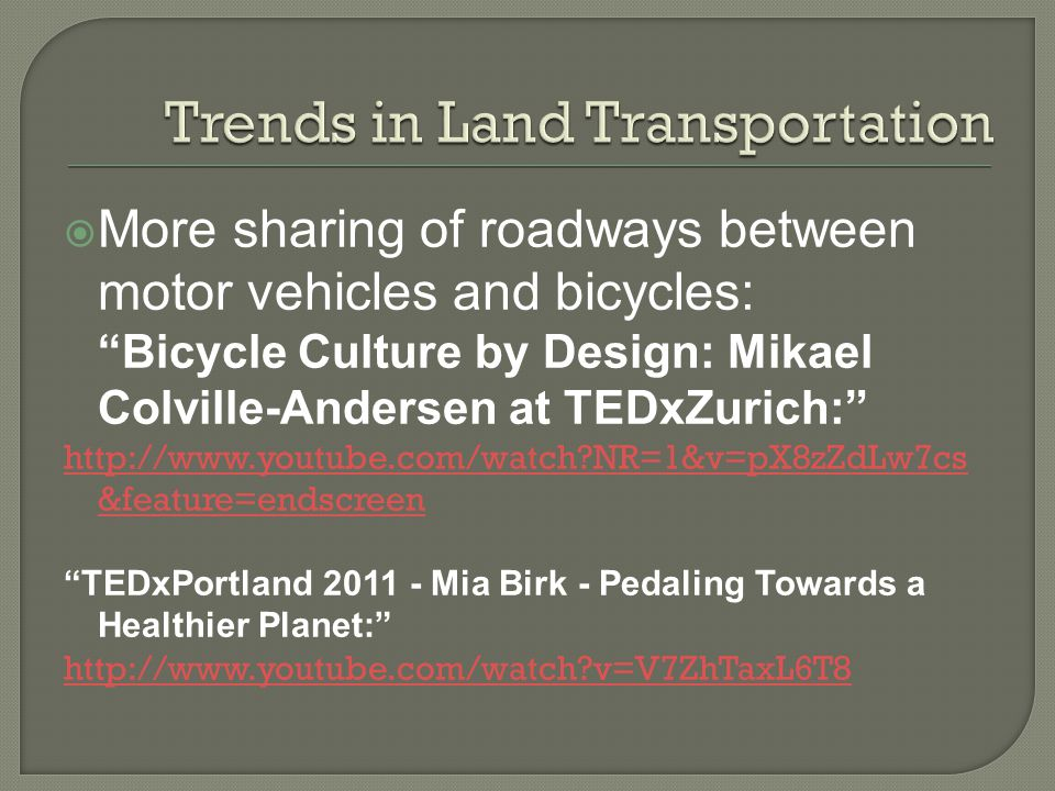 More sharing of roadways between motor vehicles and bicycles: Bicycle Culture by Design: Mikael Colville-Andersen at TEDxZurich: http://www.youtube.com/watch NR=1&v=pX8zZdLw7cs &feature=endscreen TEDxPortland 2011 - Mia Birk - Pedaling Towards a Healthier Planet: http://www.youtube.com/watch v=V7ZhTaxL6T8