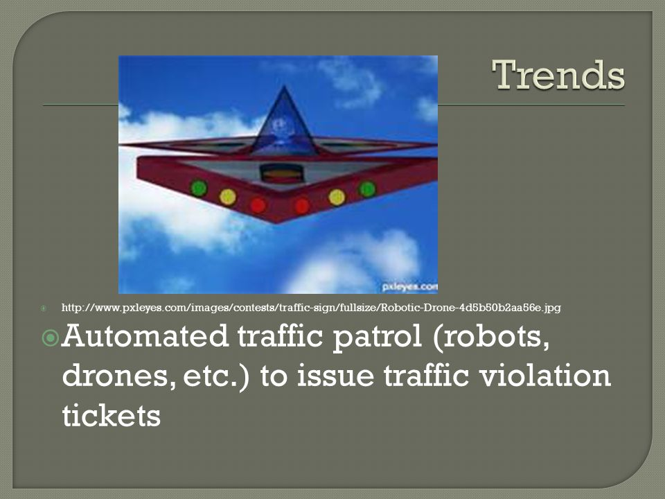 http://www.pxleyes.com/images/contests/traffic-sign/fullsize/Robotic-Drone-4d5b50b2aa56e.jpg Automated traffic patrol (robots, drones, etc.) to issue traffic violation tickets