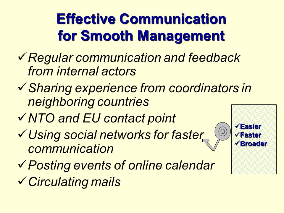 Effective Communication for Smooth Management Regular communication and feedback from internal actors Sharing experience from coordinators in neighboring countries NTO and EU contact point Using social networks for faster communication Posting events of online calendar Circulating mails Easier Easier Faster Faster Broader Broader