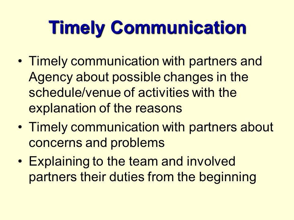 Timely Communication Timely communication with partners and Agency about possible changes in the schedule/venue of activities with the explanation of the reasons Timely communication with partners about concerns and problems Explaining to the team and involved partners their duties from the beginning