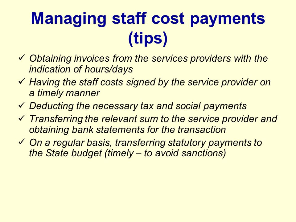 Managing staff cost payments (tips) Obtaining invoices from the services providers with the indication of hours/days Having the staff costs signed by the service provider on a timely manner Deducting the necessary tax and social payments Transferring the relevant sum to the service provider and obtaining bank statements for the transaction On a regular basis, transferring statutory payments to the State budget (timely – to avoid sanctions)