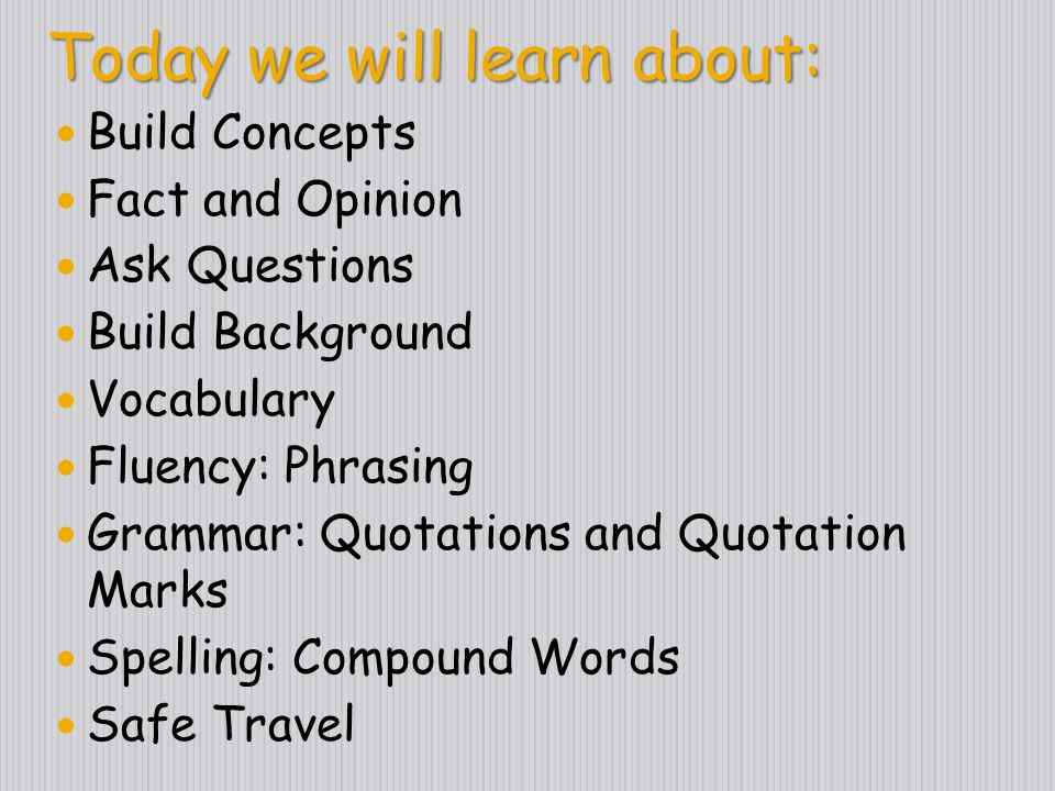 Today we will learn about: Context Clues Fact and Opinion Ask Questions Main Idea Vocabulary Fluency: Choral Reading Grammar: Quotations and Quotation Marks Spelling: Compound Words Social Studies: Shenandoah Safe Travel