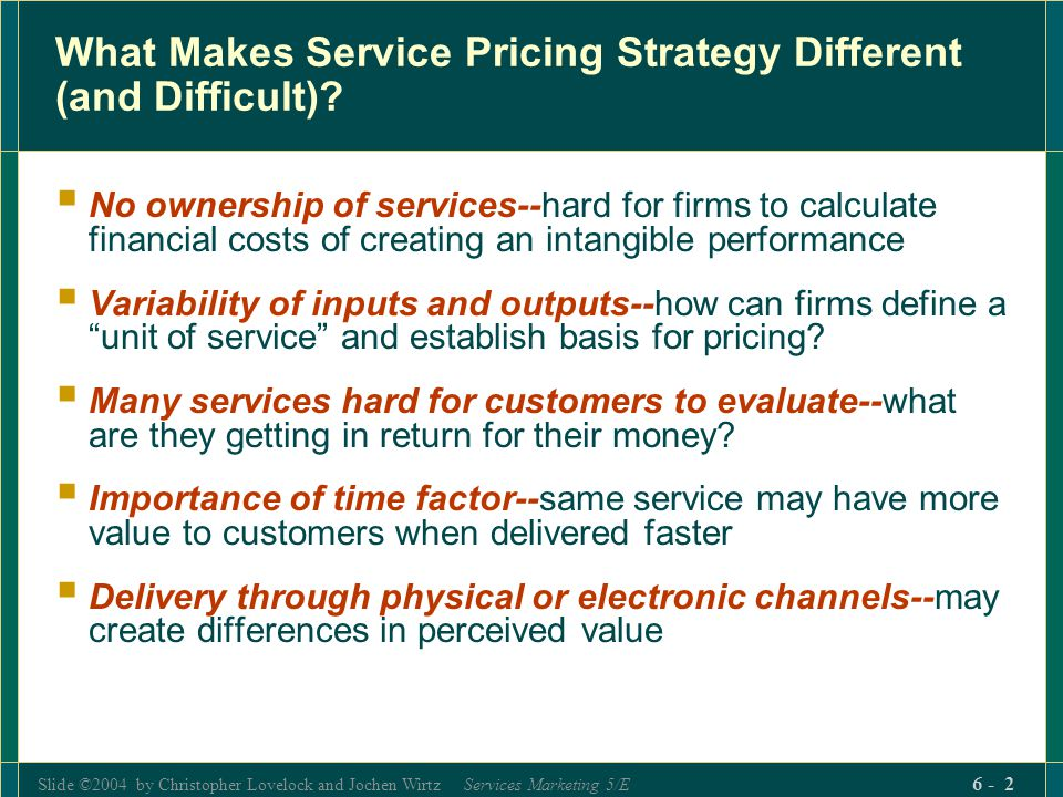Slide ©2004 by Christopher Lovelock and Jochen Wirtz Services Marketing 5/E 6 - 2 What Makes Service Pricing Strategy Different (and Difficult)? No ow