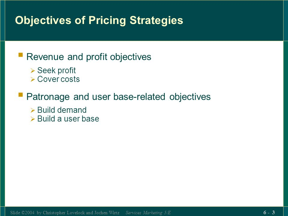 Slide ©2004 by Christopher Lovelock and Jochen Wirtz Services Marketing 5/E 6 - 3 Objectives of Pricing Strategies Revenue and profit objectives Seek