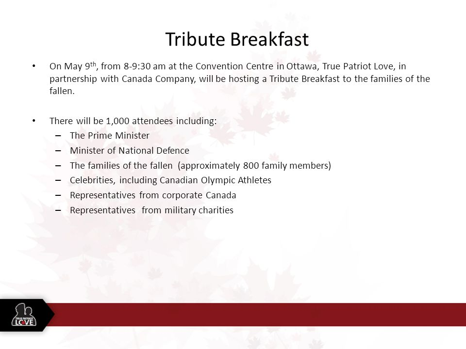 Tribute Breakfast On May 9 th, from 8-9:30 am at the Convention Centre in Ottawa, True Patriot Love, in partnership with Canada Company, will be hosting a Tribute Breakfast to the families of the fallen.