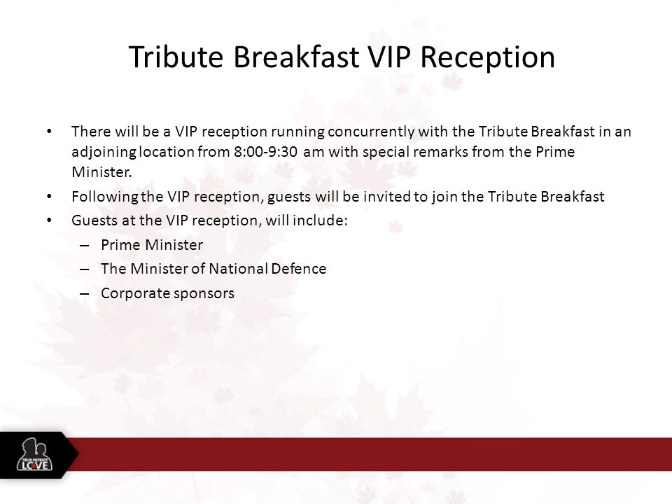 Tribute Breakfast VIP Reception There will be a VIP reception running concurrently with the Tribute Breakfast in an adjoining location from 8:00-9:30 am with special remarks from the Prime Minister.