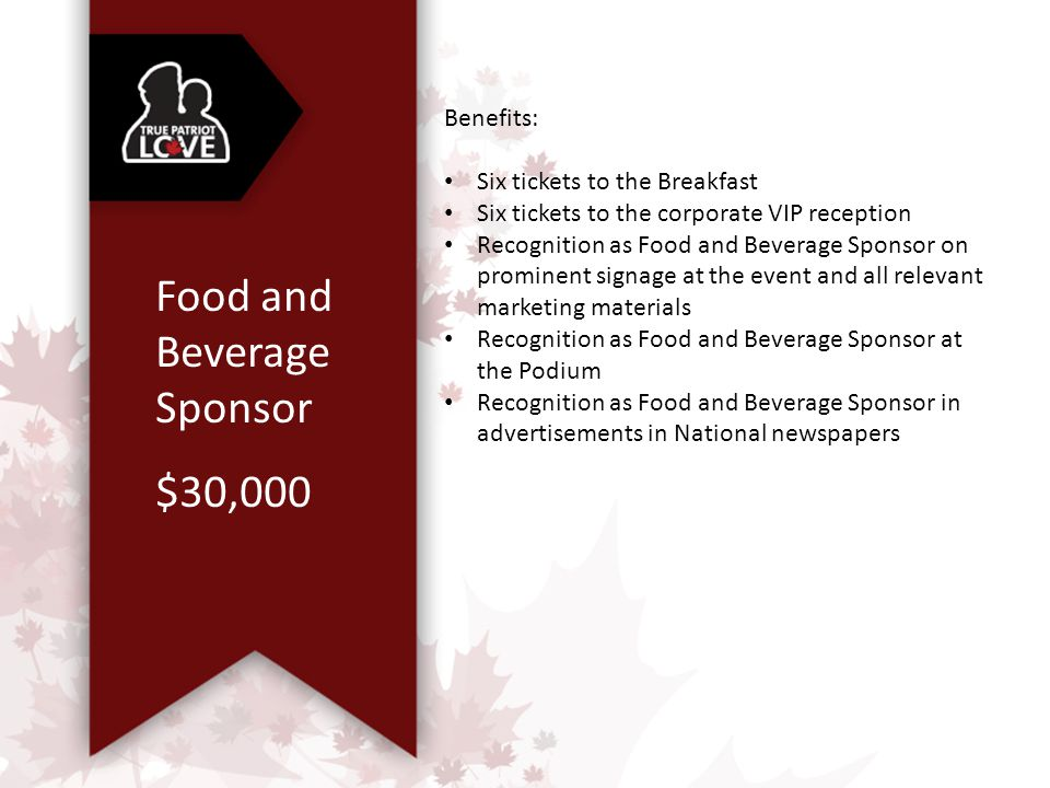 Food and Beverage Sponsor $30,000 Benefits: Six tickets to the Breakfast Six tickets to the corporate VIP reception Recognition as Food and Beverage Sponsor on prominent signage at the event and all relevant marketing materials Recognition as Food and Beverage Sponsor at the Podium Recognition as Food and Beverage Sponsor in advertisements in National newspapers