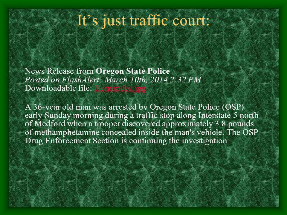 Its just traffic court: OSP TRAFFIC STOP LEADS TO SEIZURE OF NEARLY 4 LBS OF CRYSTAL METHAMPHETAMINE, ARREST OF ONE PERSON - INTERSTATE 5 NORTH OF MED